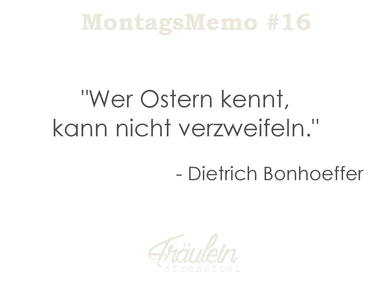 Wer Ostern kennt, kann nicht verzweifeln. Dietrich Bonhoeffer