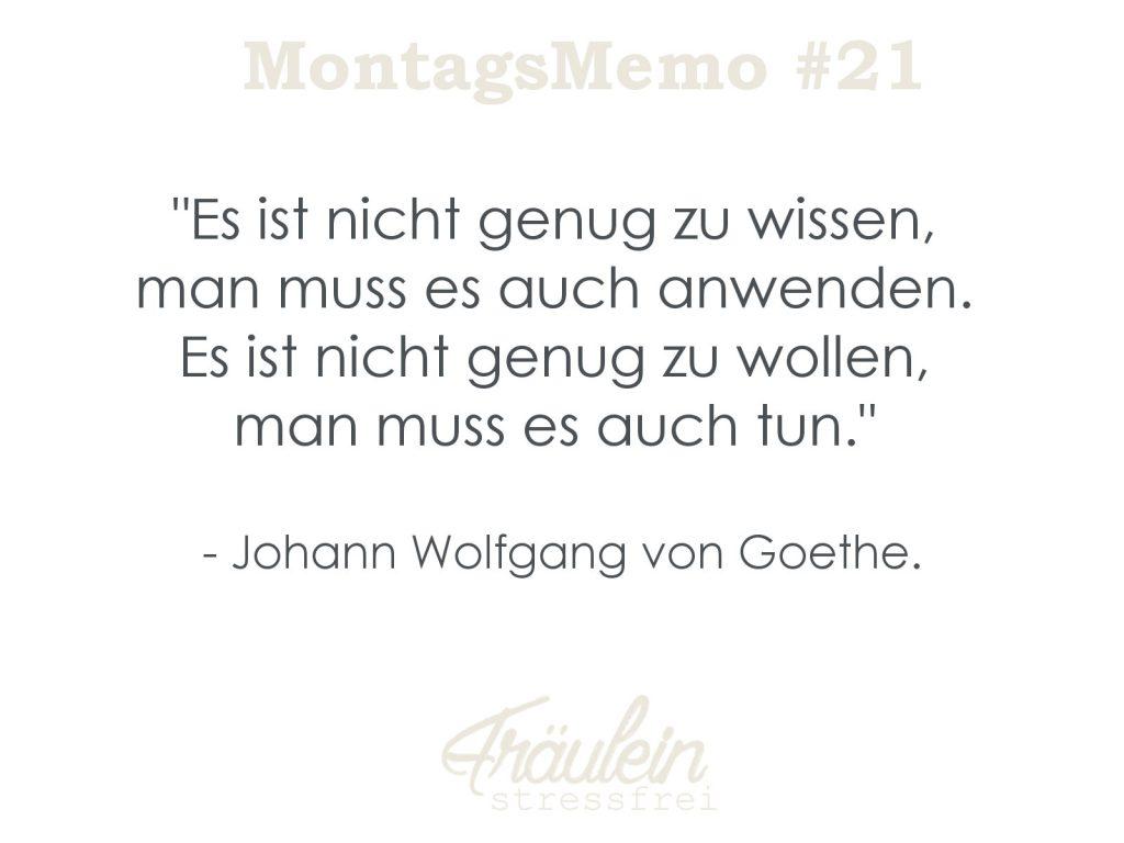 MontagsMemo #21 Es ist nicht genug zu wissen, man muss es auch anwenden. Es ist nicht genug zu wollen, man muss es auch tun. Goethe