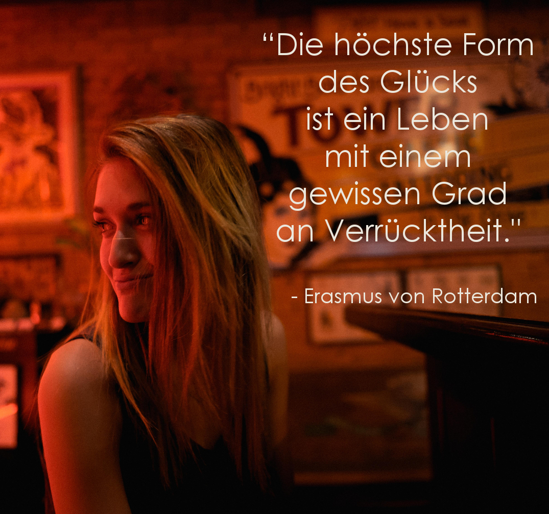 """""""Die höchste Form des Glücks  ist ein Leben mit  einem gewissen Grad  an Verrücktheit."""" - Erasmus von Rotterdam"""