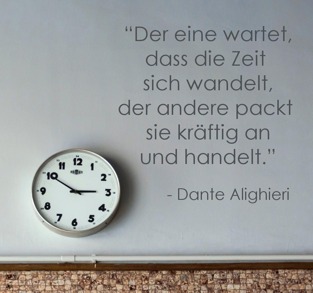 """""""Der eine wartet, dass die Zeit sich wandelt, der andere packt sie an und handelt."""" -  Dante Alighieri"""