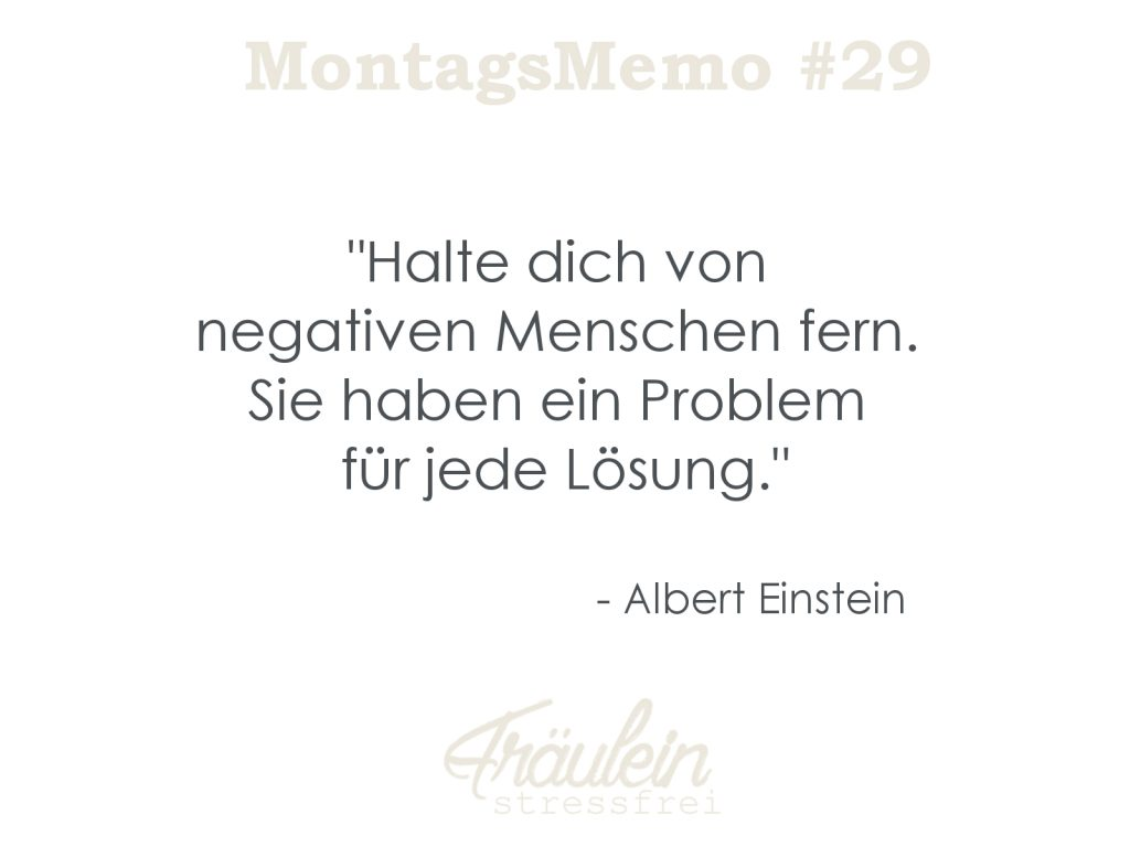 """""""Halte dich von  negativen Menschen fern.  Sie haben ein Problem  für jede Lösung."""" - Albert Einstein"""