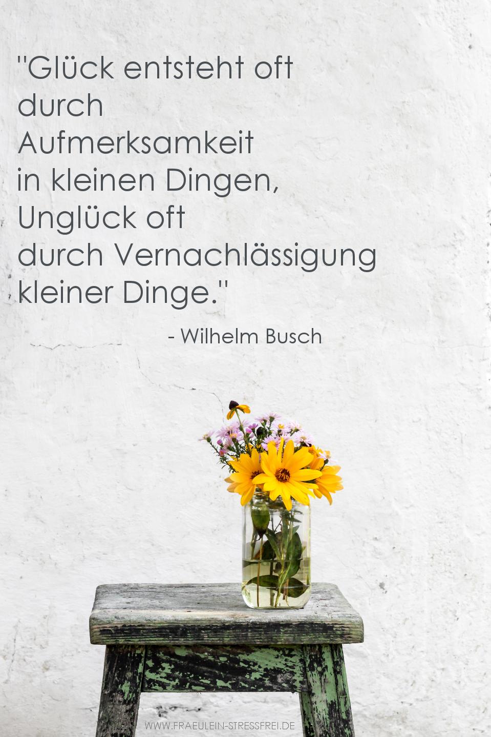 Glück entsteht oft durch Aufmerksamkeit in kleinen Dingen, Unglück oft durch Vernachlässigung kleiner Dinge. Wilhelm Busch